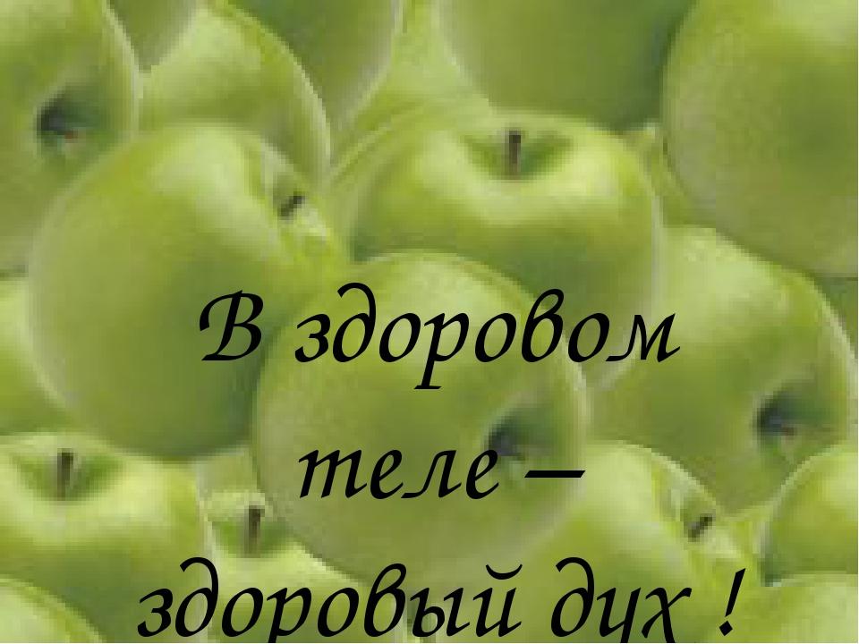 В здоровом теле – здоровый дух !