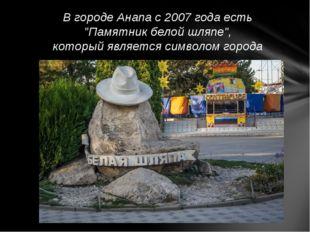 """В городе Анапа с 2007 года есть """"Памятник белой шляпе"""", который является симв"""