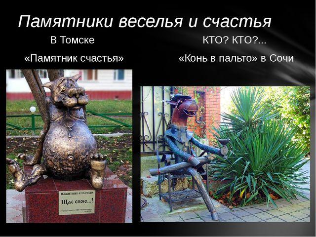 В Томске «Памятник счастья» КТО? КТО?... «Конь в пальто» в Сочи Памятники вес...