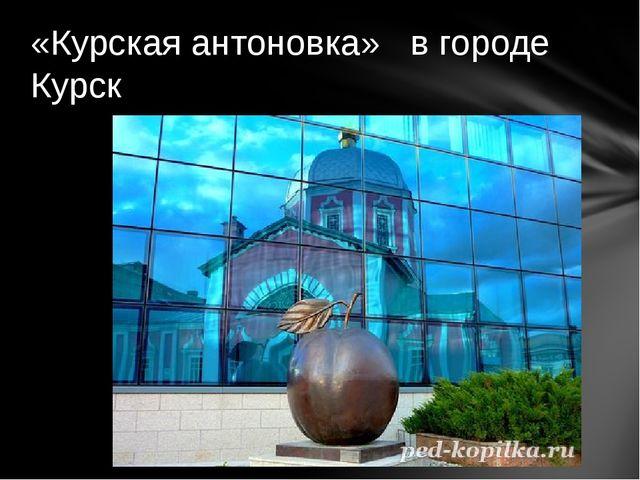 «Курская антоновка» в городе Курск