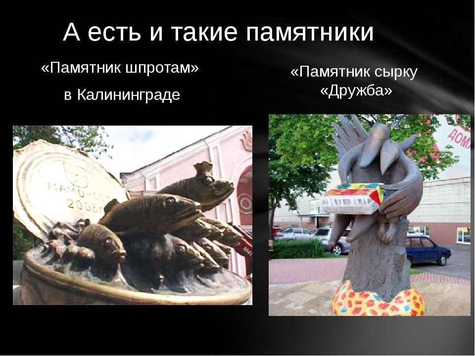 «Памятник шпротам» в Калининграде «Памятник сырку «Дружба» А есть и такие пам...
