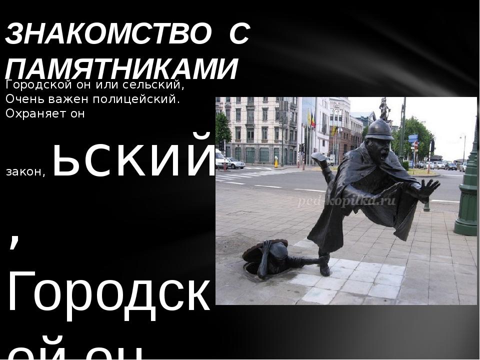 Городской он или сельский, Очень важен полицейский. Охраняет он закон,ьски...