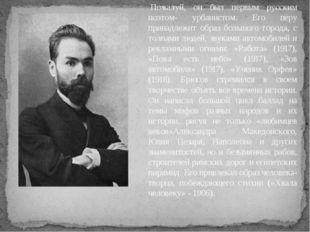 Пожалуй, он был первым русским поэтом- урбанистом. Его перу принадлежит обра