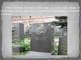 Умер Валерий Брюсов в 1924 году на 51-ом году жизни от воспаления легких. По