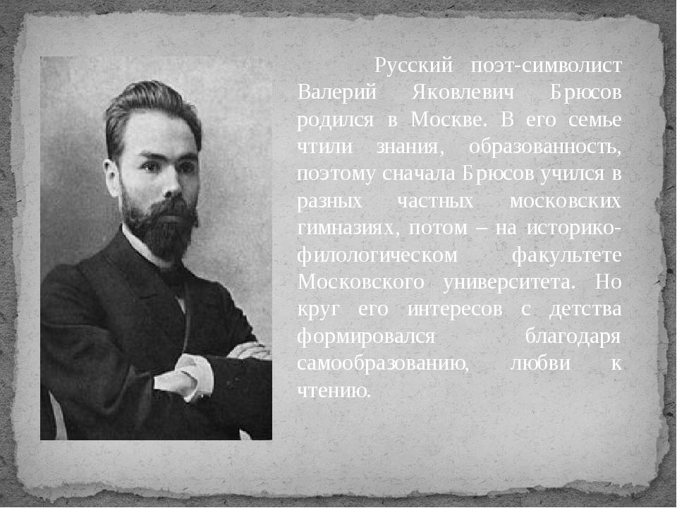 Русский поэт-символист Валерий Яковлевич Брюсов родился в Москве. В его семь...
