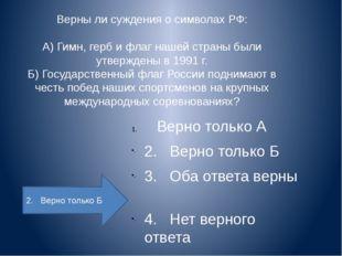 Верны ли суждения о символах РФ:  А) Гимн, герб и флаг нашей страны были утве