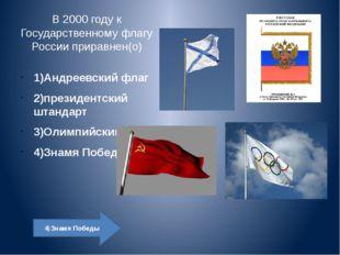 В 2000 году к Государственному флагу России приравнен(о) 1)Андреевский флаг