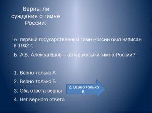 Верны ли суждения о гимне России: А. первый государственный гимн России был
