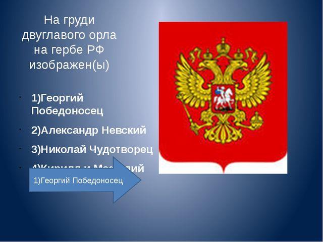 На груди двуглавого орла на гербе РФ изображен(ы)   1)Георгий Победоносец...