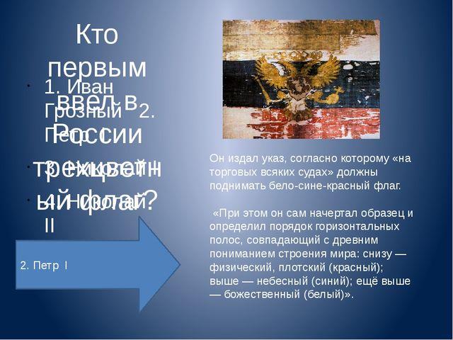 Кто первым ввел в России трехцветный флаг? 1. Иван Грозный   2. Петр  I   3...