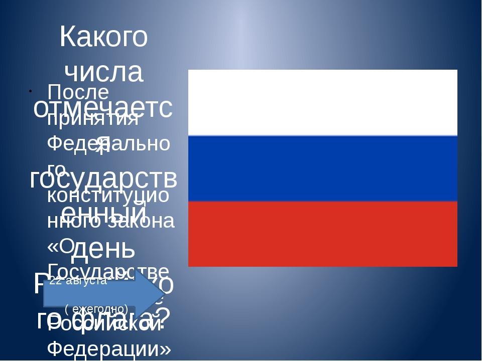 Какого числа отмечается государственный день Российского флага? После принят...