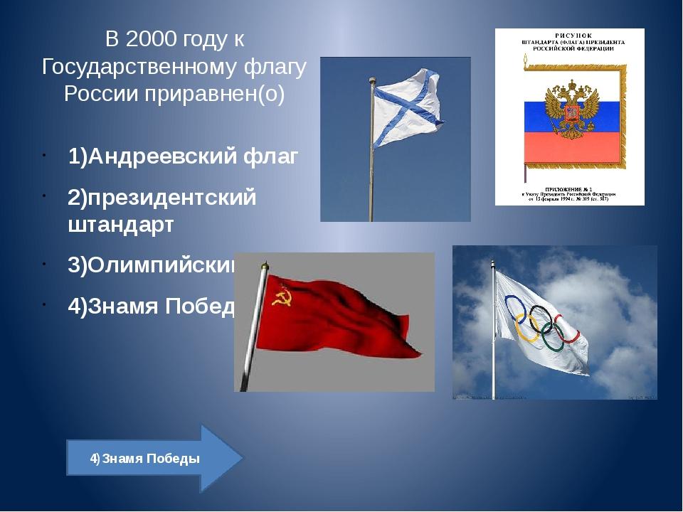 В 2000 году к Государственному флагу России приравнен(о) 1)Андреевский флаг...