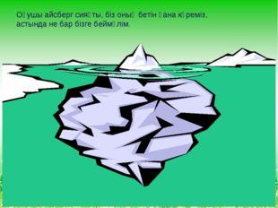 Оқушы айсберг сияқты, біз оның бетін ғана көреміз, астында не бар бізге беймә