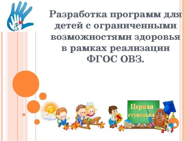 Разработка программ для детей с ограниченными возможностями здоровья в рамках...