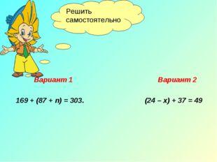 Вариант 1 Вариант 2 169 + (87 + n) = 303. (24 – х) + 37 = 49 Решить самостоя