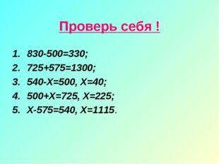 Проверь себя ! 830-500=330; 725+575=1300; 540-Х=500, Х=40; 500+Х=725, Х=225;