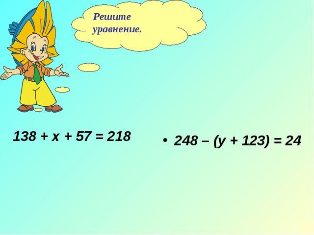 Решите уравнение. 138 + х + 57 = 218 248 – (у + 123) = 24