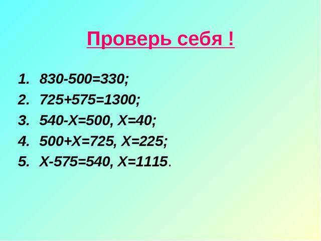 Проверь себя ! 830-500=330; 725+575=1300; 540-Х=500, Х=40; 500+Х=725, Х=225;...