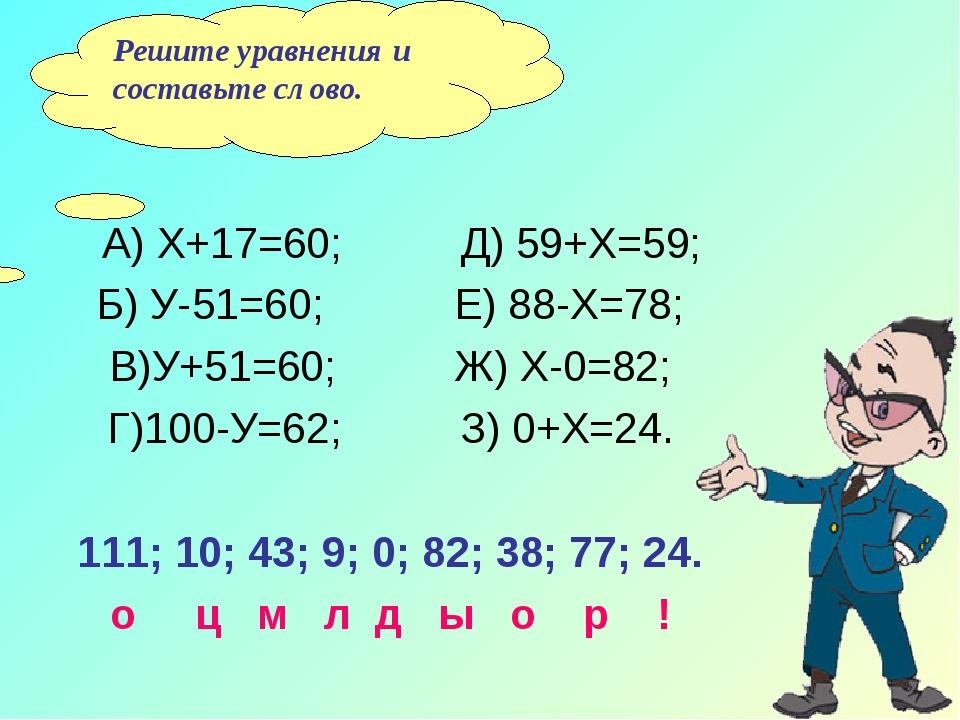 А) Х+17=60; Д) 59+Х=59; Б) У-51=60; Е) 88-Х=78; В)У+51=60; Ж) Х-0=82; Г)100-...