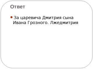 За царевича Дмитрия сына Ивана Грозного. Лжедмитрия Ответ