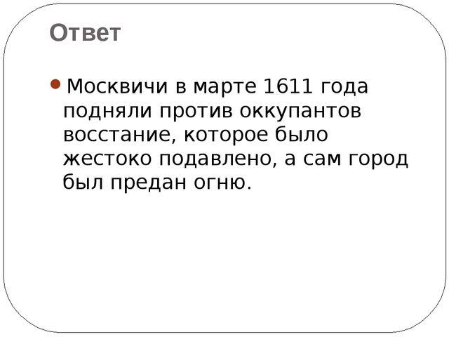 Москвичи в марте 1611 года подняли против оккупантов восстание, которое было...