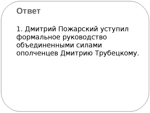 1. Дмитрий Пожарский уступил формальное руководство объединенными силами опол...