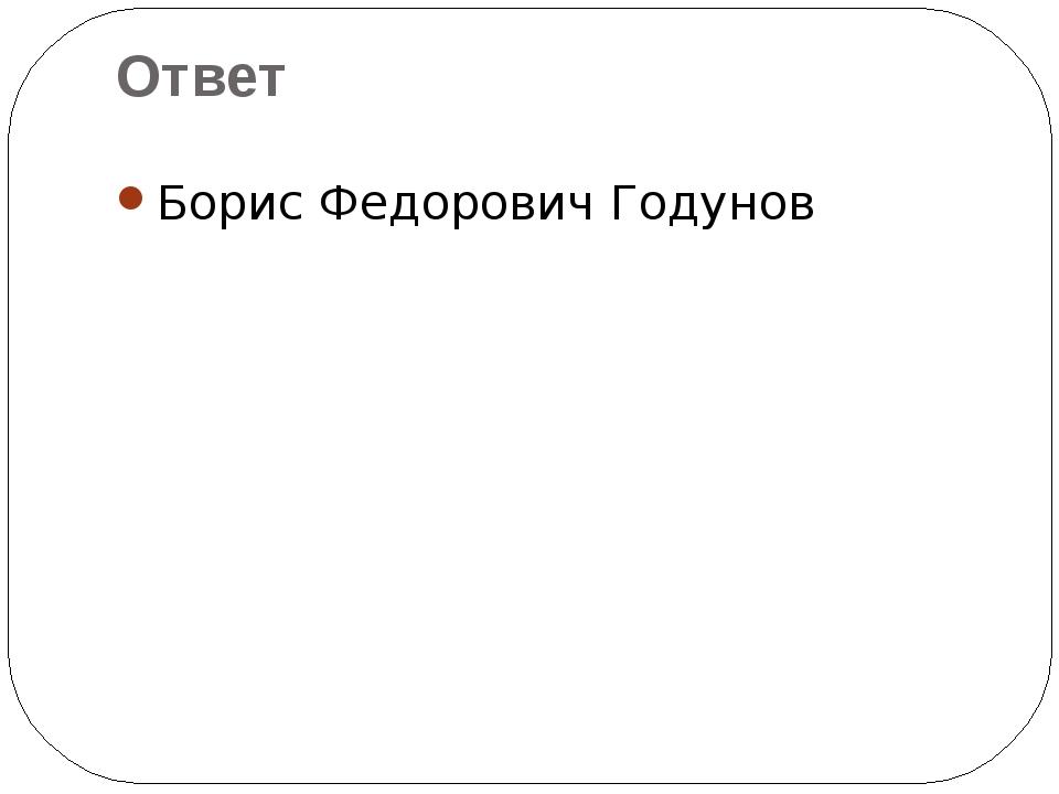Борис Федорович Годунов Ответ