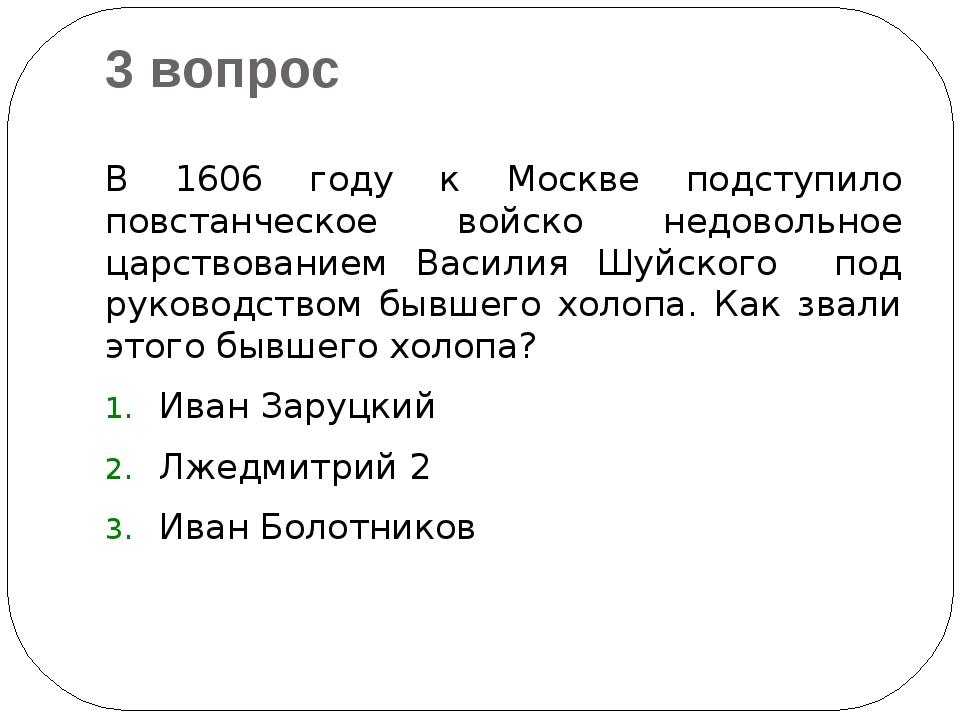 3 вопрос В 1606 году к Москве подступило повстанческое войско недовольное цар...