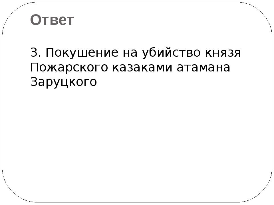 3. Покушение на убийство князя Пожарского казаками атамана Заруцкого Ответ