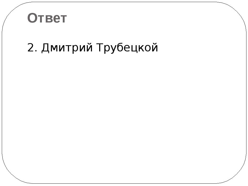 2. Дмитрий Трубецкой Ответ