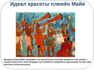 Идеал красоты племён Майя Женщины племени Майя окрашивали тело красной мазью,