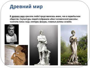 Древний мир В древнем мире красота людей представлялась иначе, чем в первобыт