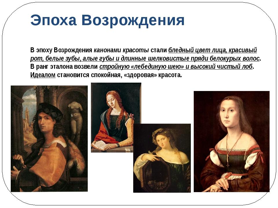Эпоха Возрождения В эпоху Возрождения канонами красоты стали бледный цвет лиц...