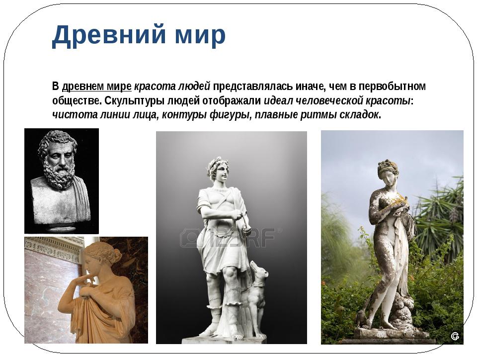 Древний мир В древнем мире красота людей представлялась иначе, чем в первобыт...