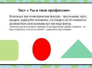 Тест « Ты и твоя профессия» Используя три геометрические фигуры - треугольни