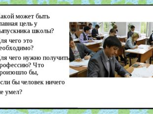 Какой может быть главная цель у выпускника школы? Для чего это необходимо? Дл