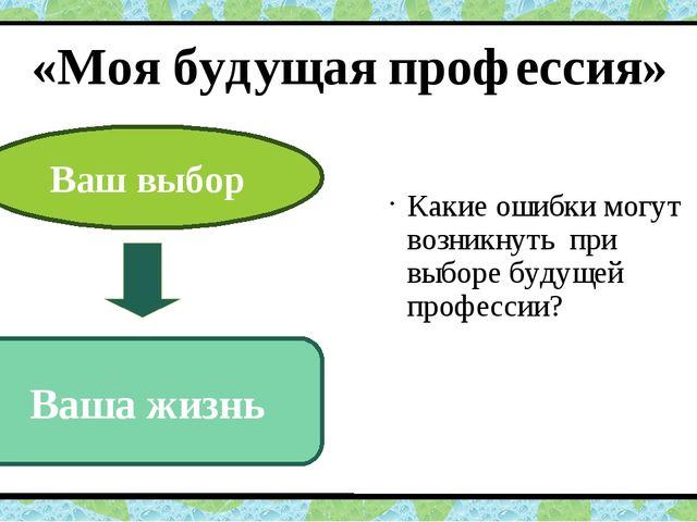 «Моя будущая профессия» Какие ошибки могут возникнуть при выборе будущей проф...
