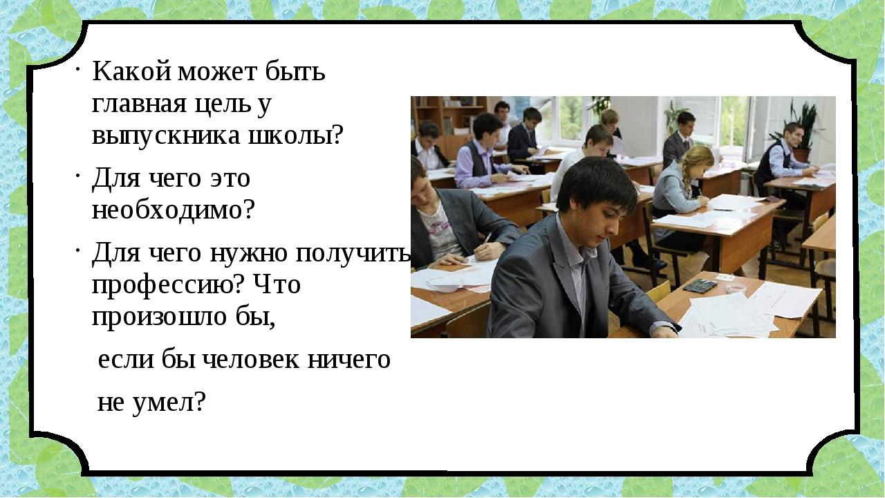 Какой может быть главная цель у выпускника школы? Для чего это необходимо? Дл...
