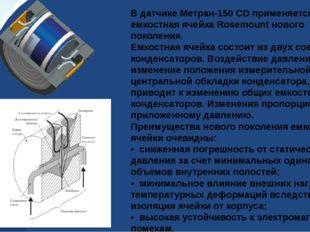 В датчике Метран-150 CD применяется уникальная емкостная ячейка Rosemount нов