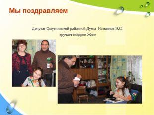 Мы поздравляем Депутат Омутнинской районной Думы Исмаилов Э.С. вручает подарк