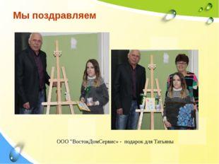 """Мы поздравляем ООО """"ВостокДомСервис» - подарок для Татьяны"""