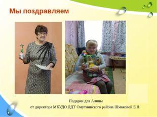 Мы поздравляем Подарки для Алины от директора МКУДО ДДТ Омутнинского района Ш
