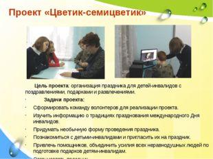 Цель проекта: организация праздника для детей-инвалидов с поздравлениями, по