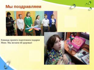 Мы поздравляем Команда проекта подготовила подарки Жене. Мы желаем ей здоровья!