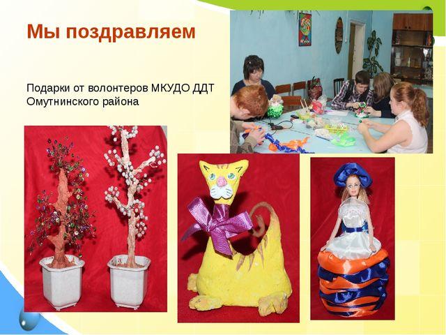 Мы поздравляем Подарки от волонтеров МКУДО ДДТ Омутнинского района