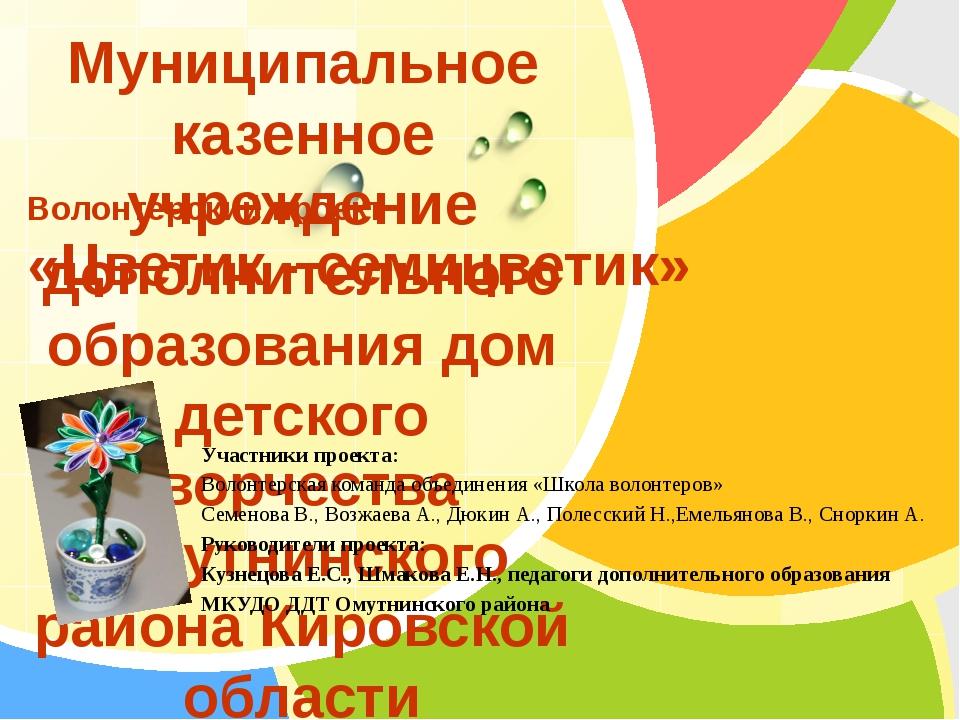 Волонтерский проект «Цветик - семицветик» Муниципальное казенное учреждение д...