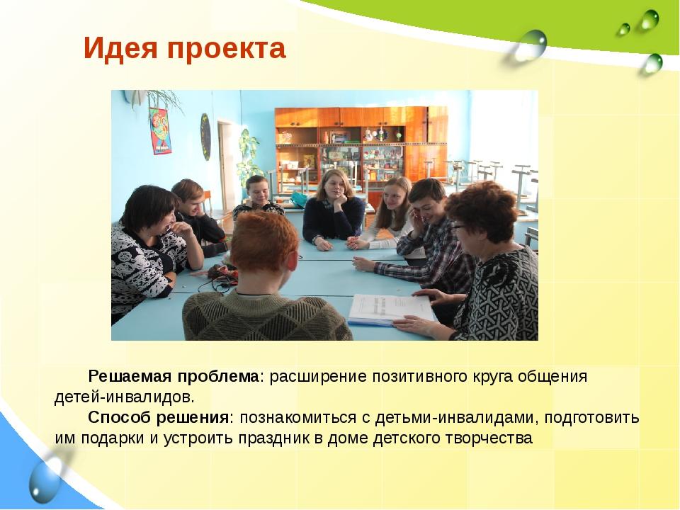 Идея проекта Решаемая проблема: расширение позитивного круга общения детей-ин...
