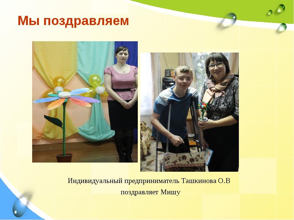 Мы поздравляем Индивидуальный предприниматель Ташкинова О.В поздравляет Мишу