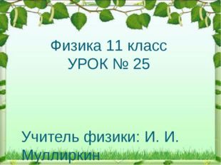 Физика 11 класс УРОК № 25 Учитель физики: И. И. Муллиркин