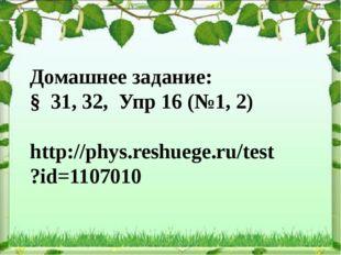 Домашнее задание: § 31, 32, Упр 16 (№1, 2) http://phys.reshuege.ru/test?id=11